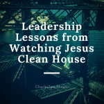 Strategic Leadership Lessons from Watching Jesus Clean House