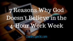 7 Reasons Why God Doesn't Believe in the 4-Hour Work Week