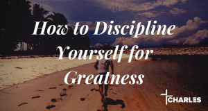 How to Discipline Yourself for Greatness
